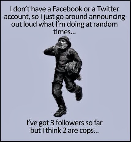 View joke - I don't have a Facebook or a Twitter account, so I just go around announcing out loud what I'm doing at random times... I've got three followers so far but I think two are cops...