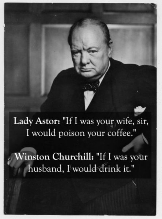 View joke - Lady Astor: If I was your wife I would poison your coffee. Winston Churchill: If I was your husband, I would drink it