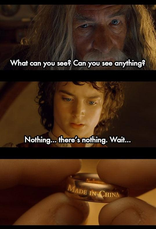 View joke - - What can you see, Frodo? Can you see anything? - Nothing ... There's nothing. Wait ... This ring is made in China !
