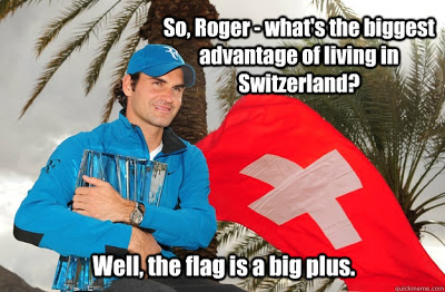 View joke - - So, Roger, what is the biggest advantage of living in Switzerland? - Well, the flag is a big plus.