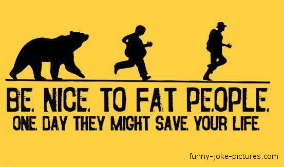 View joke - Be nice to fat people. One day they might save your life.