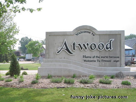 View joke - Read that again. Welcome to Atwood. Home of the world famous 'Welcome to Atwood' sign