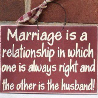 View joke - Marriage is a relationship in which one is always right and the other is the husband.