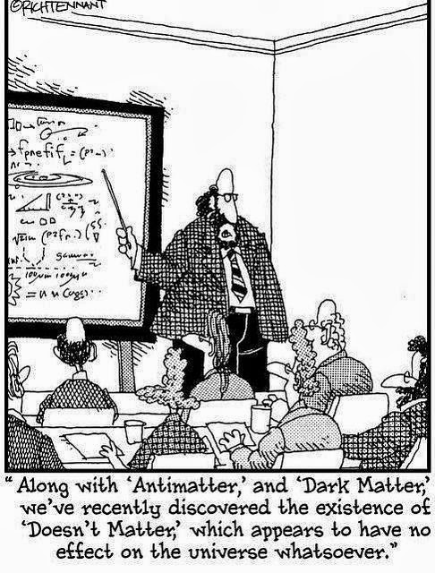 View joke - Along with antimatter and dark matter we have recently discovered the existence of 'Doesn't matter', which appears to have no effect on the Universe whatsoever.