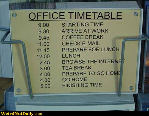 View joke - Office timetable. 9:00 - starting time. 9:30 - arrive at work. 9:45 - coffee break. 11:00 - check email. 11:15 - prepare for lunch. 12:00 - lunch. 2:45 - browse the internet. 3:00 - tea break. 4:00 - prepare to go home. 4:30 - go home.