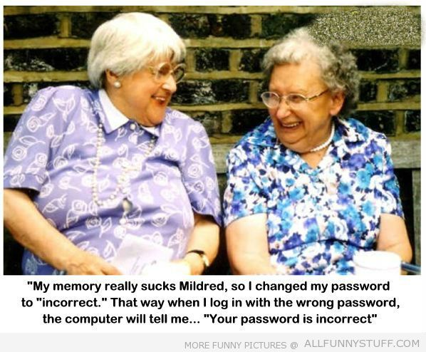 View joke - My memory really sucks, Mildred. So I changed my password to 'Incorrect'. That way when I log in with the wrong password the computer will tell me 'Your password is incorrect'.