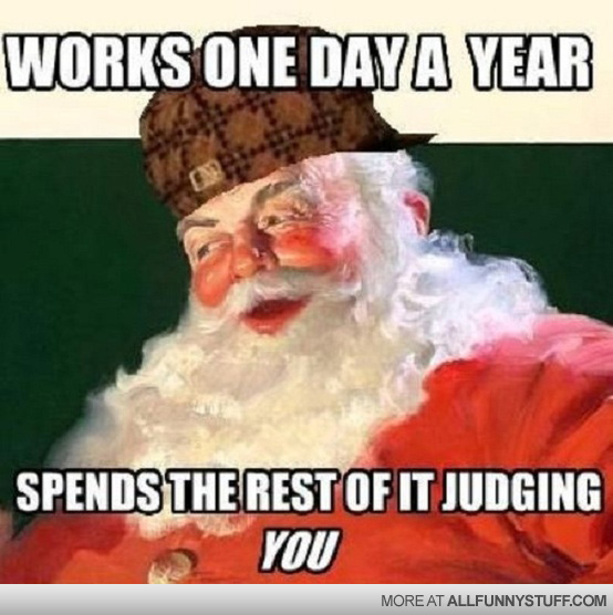 View joke - Look at him. Works one day a year. Spends the rest of it judging you. Santa.