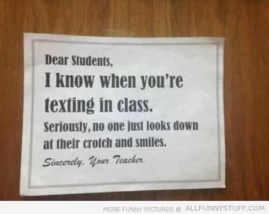 View joke - Sincerely, your teacher. Dear students, I know when you are texting in class. Seriously, no one just looks down at their crotch and smiles.
