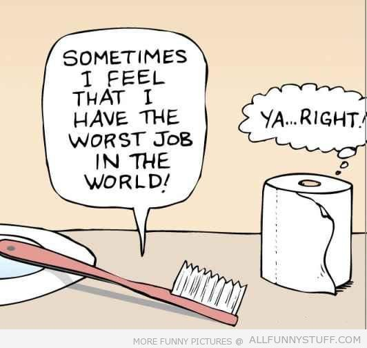 View joke - My toothbrush. Sometimes it feels that it has the worst job in the world. Didn't check the other guy.