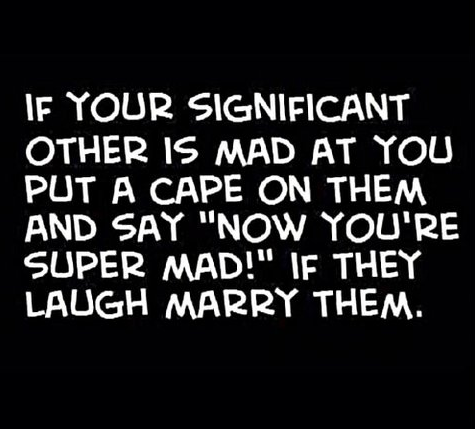 View joke - If your significant other is mad at you put a cape on them and say: Now you're super mad! If the laugh, marry them.
