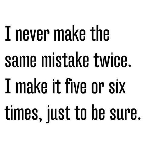 View joke - I never make the same mistake twice. I make it five or six times, just to be sure